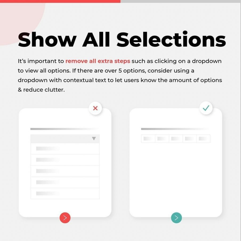 Show All Selections  It's important to remove all extra steps such as clicking on a dropdown to view all options. If there are over 5 options, consider using a dropdown with contextual text to let users know the amount of options & reduce clutter.