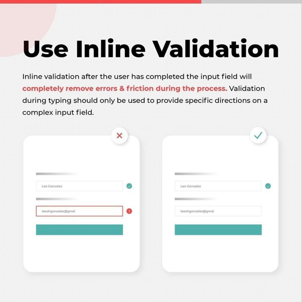 Use Inline Validation  Inline validation after the user has completed the input field will completely remove errors & friction during the process Validation during typing should only be used to provide specific directions on a complex input field.