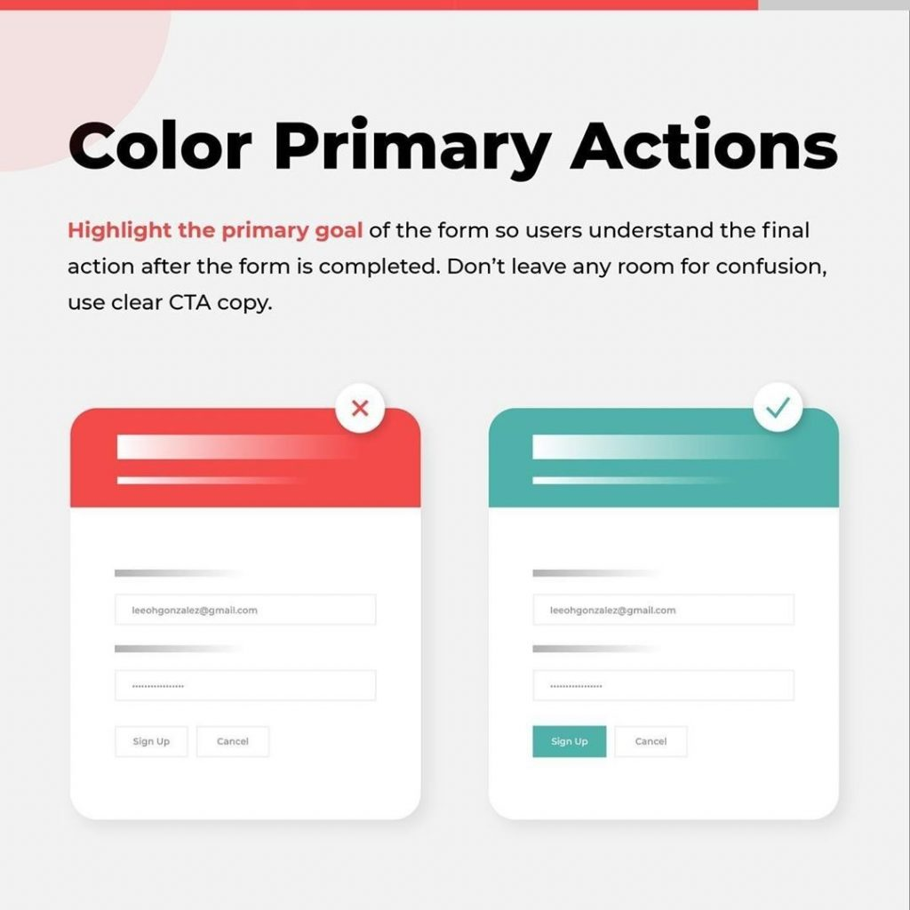 Color Primary Actions  Highlight the primary goal of the form so users understand the final action after the form is completed. Don't leave any room for confusion, use clear CTA copy.