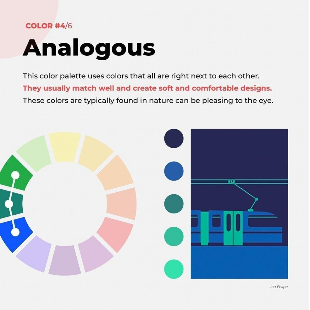 Analogous  This color palette uses colors that all are right next to each other. They usually match well and create soft and comfortable designs. These colors are typically found in nature can be pleasing to the eye.