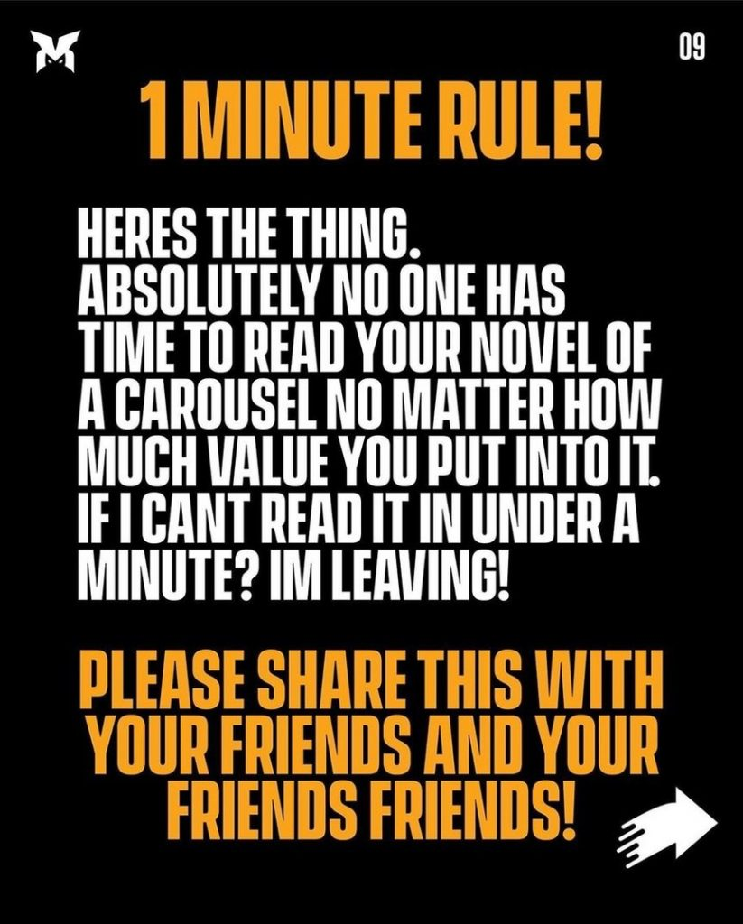 1 minute rule!  Heres the thing. Absolutely no one has time to read your novel of a carousel no matter how much value you put into it. If I cant read it in under a minute? I'm leaving!  Please share this with your friends and your friends friends!