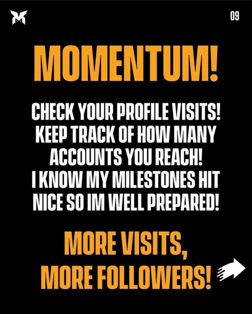 Momentum!  Check your profile visits! Keep track of how many accounts you reach! I know my milestones hit nice so i'm well prepared!  More visits, more followers!