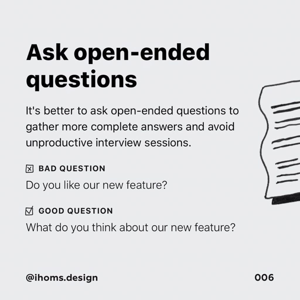 5️⃣Ask open-ended questions  It's better to ask open-ended questions to gather more complete answers and avoid unproductive interview sessions.  Bad question  Do you like our new feature?  Good question  What do you think about our new feature?