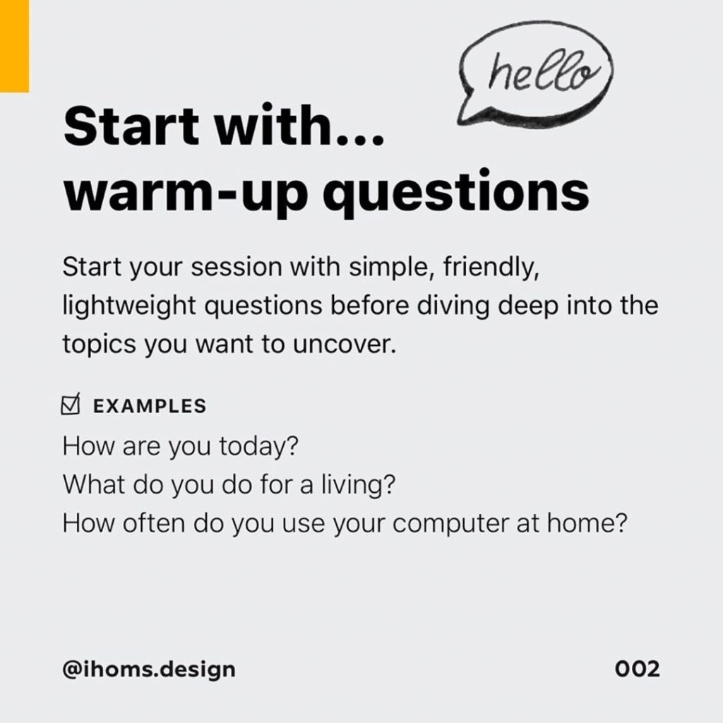1️⃣ Start with warm-up questions  Start your session with simple, friendly, lightweight questions before diving deep into the topics you want to uncover.  Examples  Flow are you today?  What do you do for a living?  Flow often do you use your computer at home?