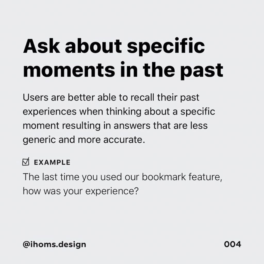 3️⃣ Ask about specific moments in the past  Users are better able to recall their past experiences when thinking about a specific moment resulting in answers that are less generic and more accurate.  Example  The last time you used our bookmark feature, how was your experience?
