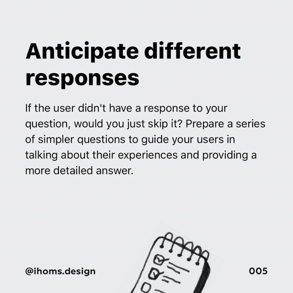 4️⃣ Anticipate different responses  If the user didn't have a response to your question, would you just skip it? Prepare a series of simpler questions to guide your users in talking about their experiences and providing a more detailed answer.