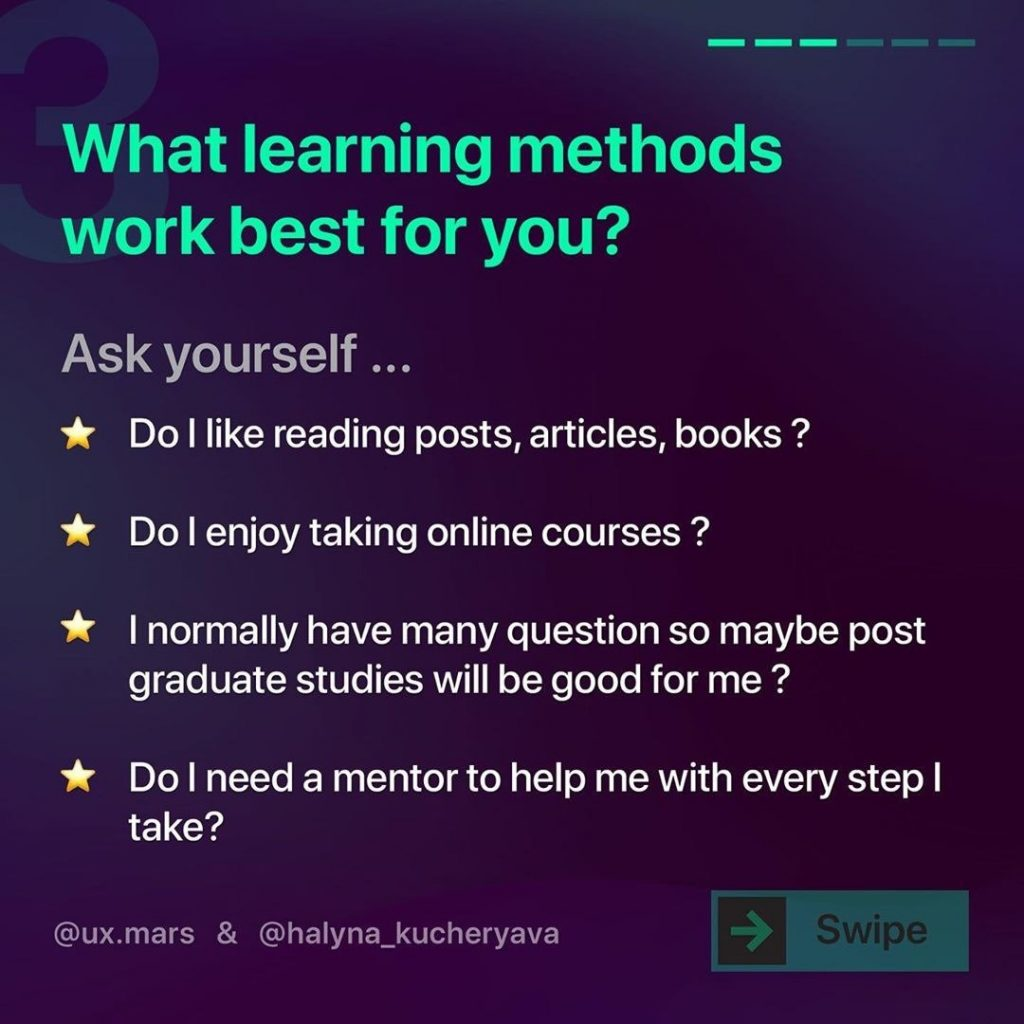 What learning methods work best for you?  Ask yourself... Do I like reading posts, articles, books ?  *Do I enjoy taking online courses ?  I normally have many question so maybe post graduate studies will be good for me ?  Do I need a mentor to help me with every step I take?