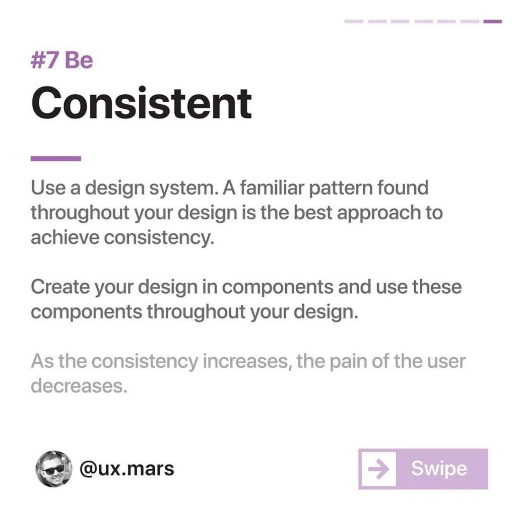 #7 Be Consistent  Use a design system. A familiar pattern found throughout your design is the best approach to achieve consistency.  Create your design in components and use these components throughout your design.  As the consistency increases, the pain of the user decreases.