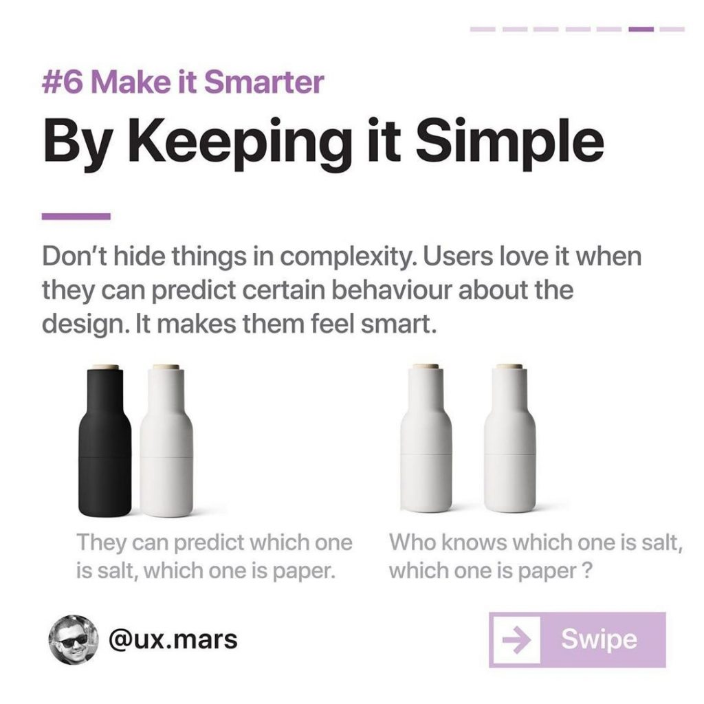 #6 Make it Smarter By Keeping it Simple  Don't hide things in complexity. Users love it when they can predict certain behaviour about the design. It makes them feel smart.