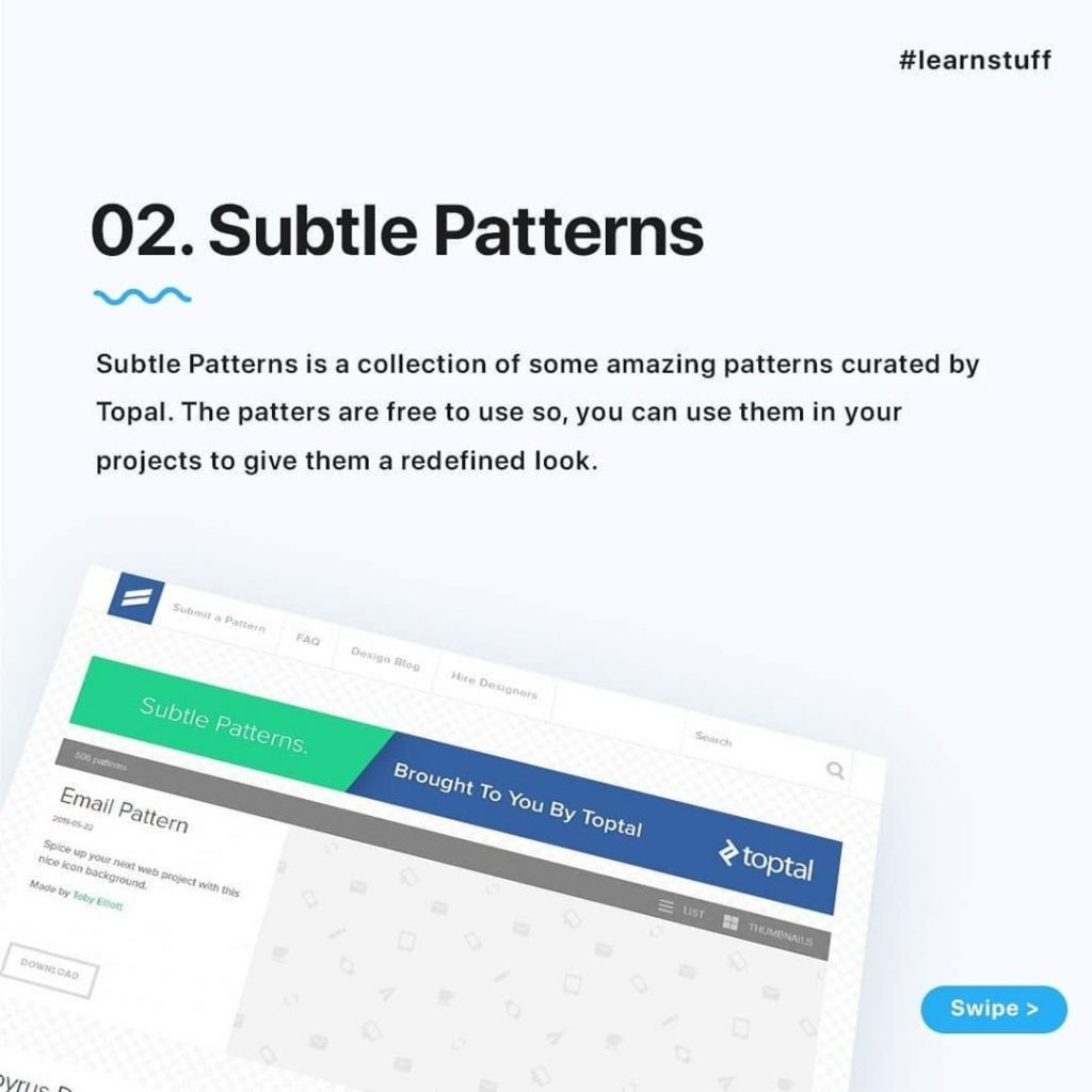 Subtle Patterns  Subtle Patterns is a collection of some amazing patterns curated by Topal. The patters are free to use so, you can use them in your projects to give them a redefined look.