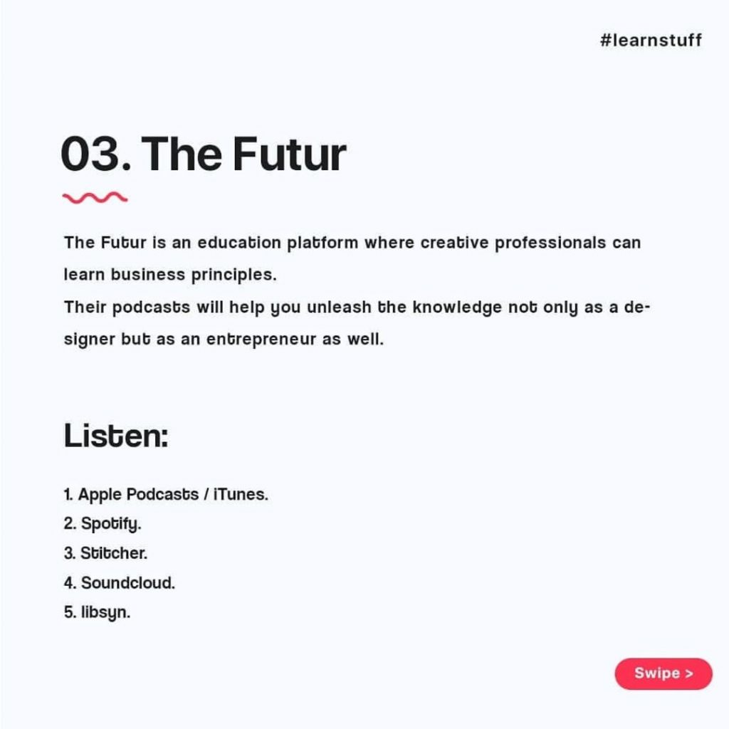 The Futur  The Futur is an education platform where creative professionals can learn business principles. Their podcasts will help you unleash the knowledge not only as a de-signer but as an entrepreneur as well.  Listen:  1. Apple Podcasts / iTunes.  2. Spotify.  3. Stitcher.  4. Soundcloud.  5. libsyn.