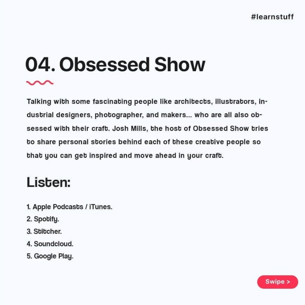 Obsessed Show  Talking with some fascinating people like architects, illustrators, industrial designers, photographer. and makers... who are all also ob-sessed with their craft. Josh Mills, the host of Obsessed Show tries to share personal stories behind each of these creative people so that you can get inspired and move ahead in your craft.  Listen:  1. Apple Podcasts / iTunes.  2. Spobify.  3. Stitcher.  4. Soundcloud.  5. Google Play.