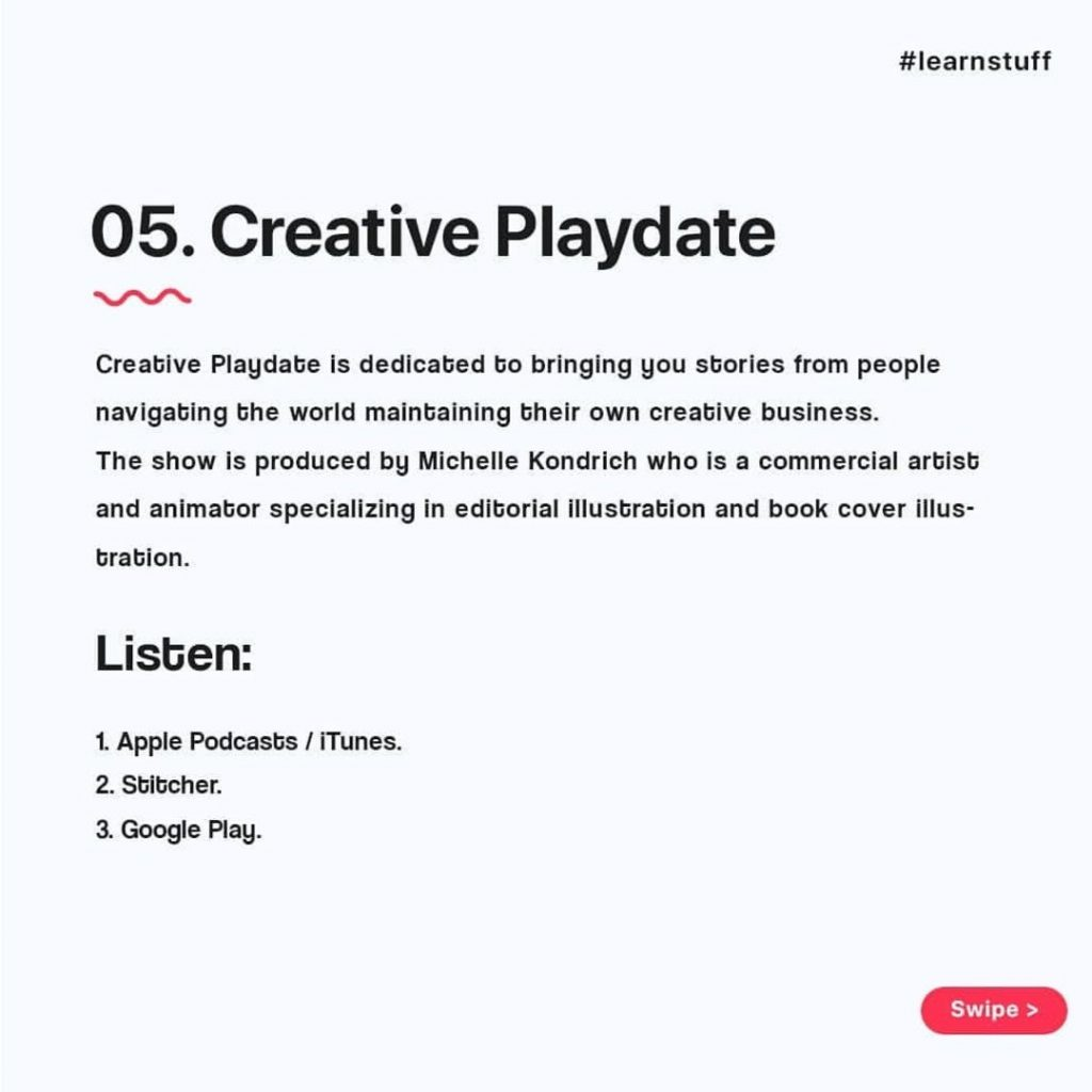 Creative Playdate  Creative Playdate is dedicated to bringing you stories from people navigating the world maintaining their own creative business. The show is produced by Michelle Kondrich who is a commercial artist and animator specializing in editorial illustration and book cover illustration.  Listen:  1. Apple Podcasts / iTunes.  2. Stitcher.  3. Google Play.