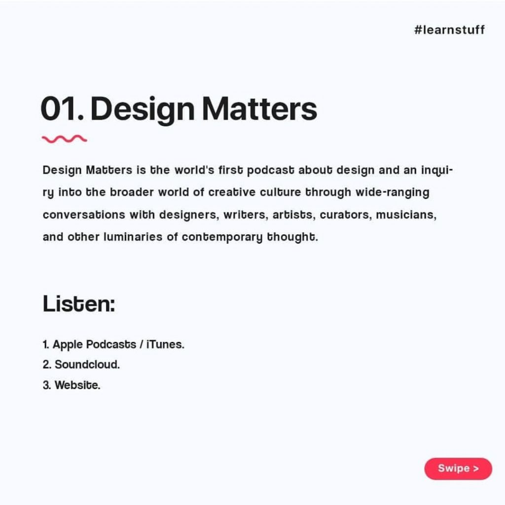 Design Matters  Design Matters is the world's first podcasb about design and an inqui-ry into the broader world of creative culture through wide-ranging conversations with designers. writers, artists, curators, musicians, and other luminaries of contemporary thought.  Listen:  1. Apple Podcasts / iTunes. 2. Soundcloud. 3. Website.