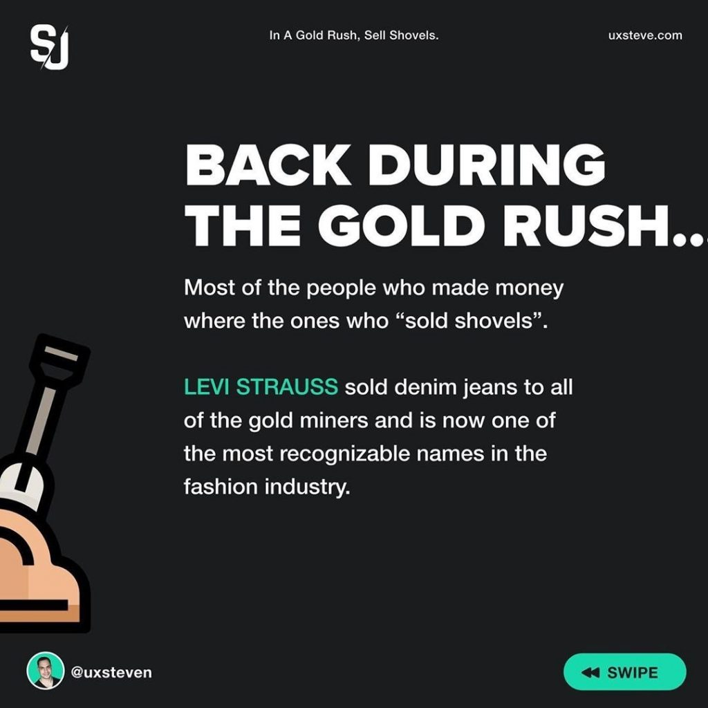 "Back duting the gold rush...  Most of the people who made money where the ones who ""sold shovels"".  LEVI STRAUSS sold denim jeans to all of the gold miners and is now one of the most recognizable names in the fashion industry."