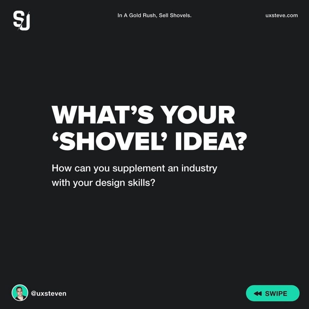 What's your 'shovel' idea?  How can you supplement an industry with your design skills?