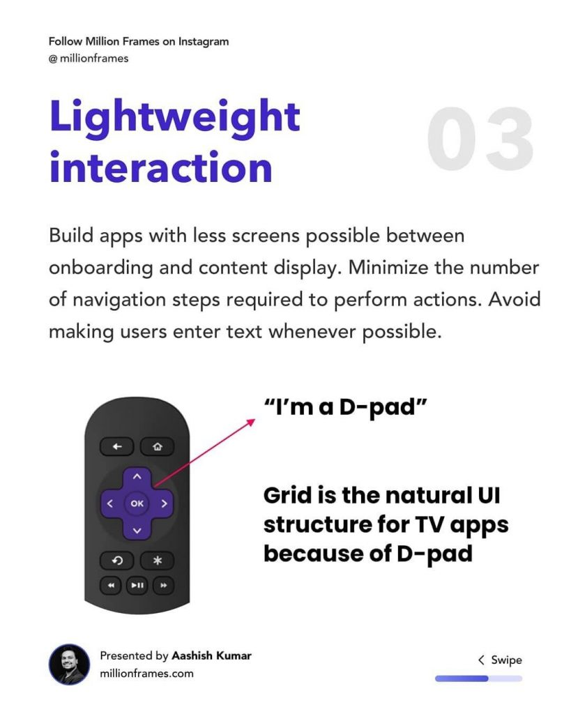 Lightweight interaction  Build apps with less screens possible between onboarding and content display. Minimize the number of navigation steps required to perform actions. Avoid making users enter text whenever possible.
