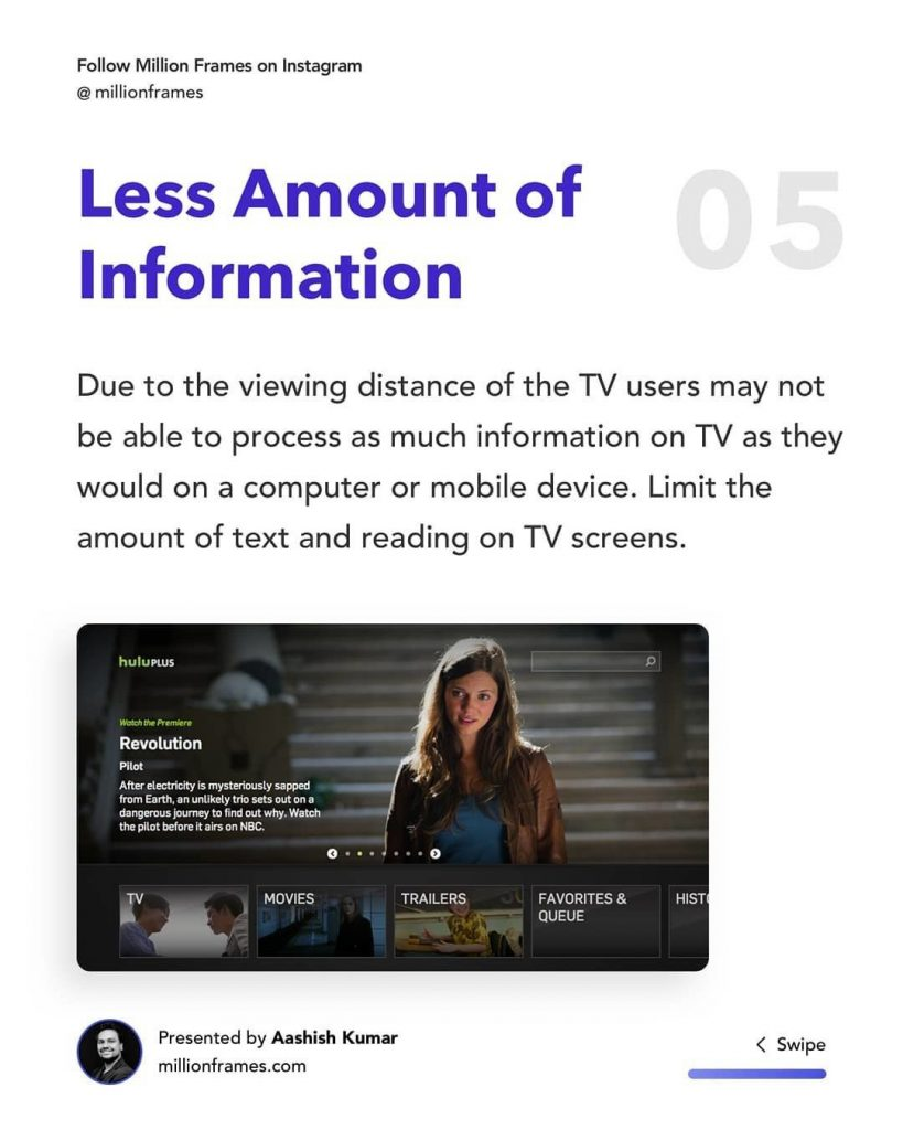 Less Amount of Information  Due to the viewing distance of the TV users may not be able to process as much information on TV as they would on a computer or mobile device. Limit the amount of text and reading on TV screens.
