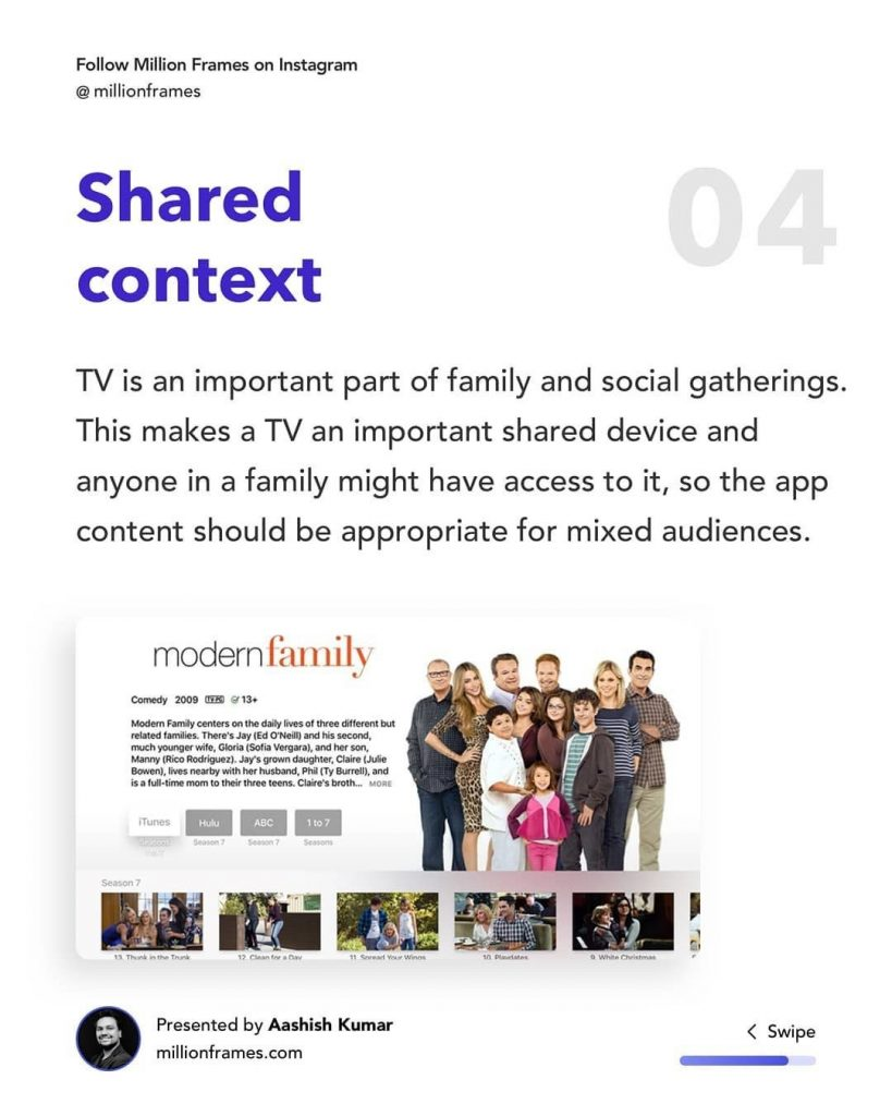 Shared Context  TV is an important part of family and social gatherings. This makes a TV an important shared device and anyone in a family might have access to it, so the app content should be appropriate for mixed audiences.  modern family