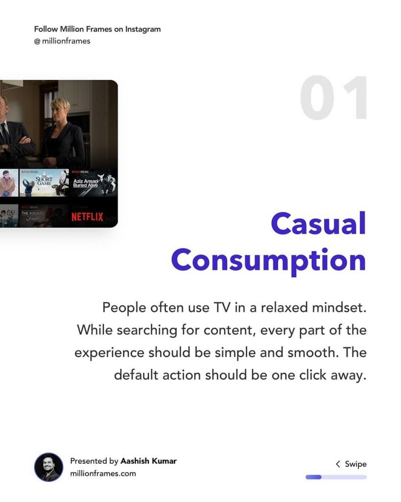 Casual Consumption  People often use TV in a relaxed mindset. While searching for content, every part of the experience should be simple and smooth. The default action should be one click away.