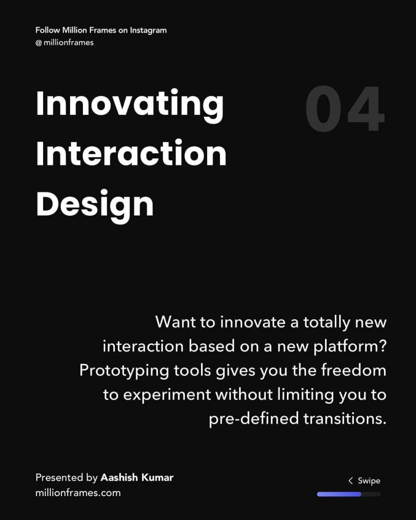 Innovating Interaction Design  Want to innovate a totally new interaction based on a new platform? Prototyping tools gives you the freedom to experiment without limiting you to pre-defined transitions.