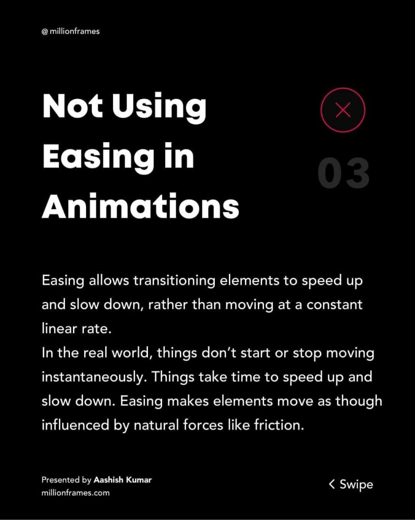 Not Using Easing in Animations  Easing allows transitioning elements to speed up and slow down, rather than moving at a constant linear rate. In the real world, things don't start or stop moving instantaneously. Things take time to speed up and slow down. Easing makes elements move as though influenced by natural forces like friction.