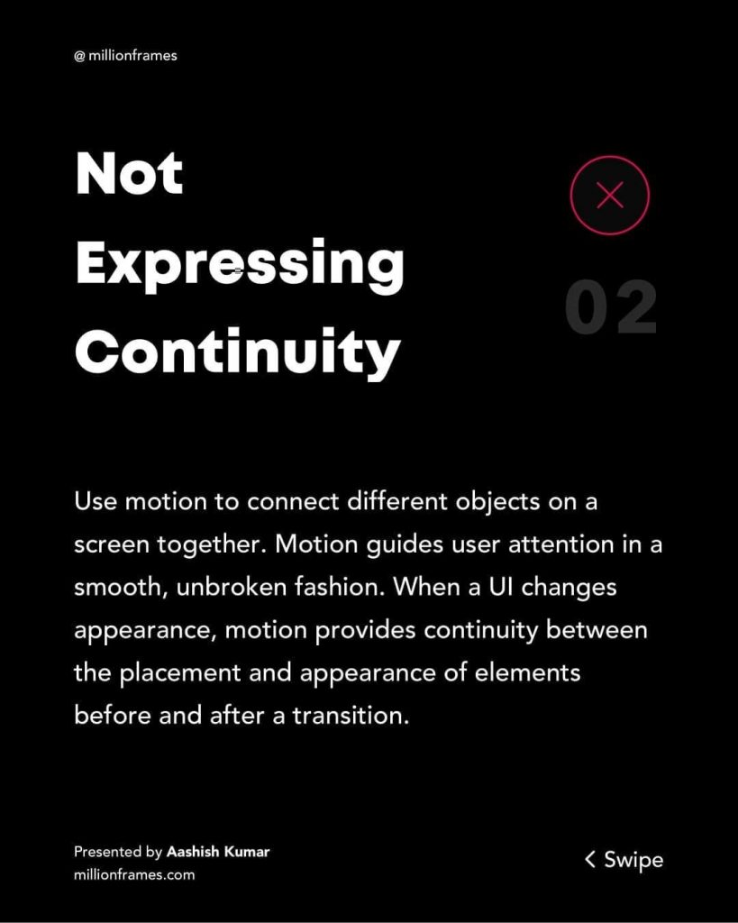 Not Expressing Continuity  Use motion to connect different objects on a screen together. Motion guides user attention in a smooth, unbroken fashion, When a UI changes appearance, motion provides continuity between the placement and appearance of elements before and after a transition.