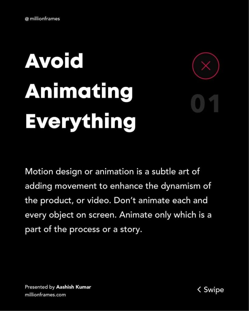 Avoid Animating Everything  Motion design or animation is a subtle art of adding movement to enhance the dynamism of the product, or video. Don't animate each and every object on screen. Animate only which is a part of the process or a story.