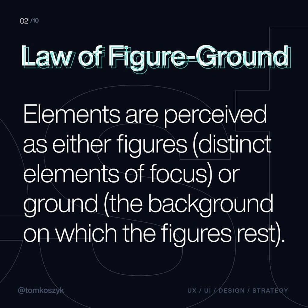 Law of Figure-Ground  Elements are perceived as either figure (distinct elements of focus) or ground (the background on which the figures rest).