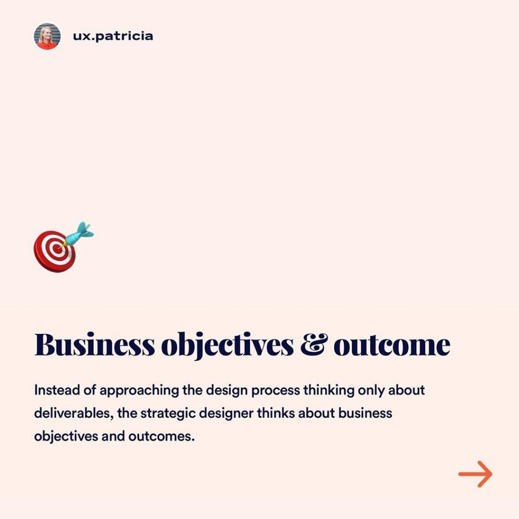 Business objectives & outcome  Instead of approaching the design process thinking only about deliverables, the strategic designer thinks about business objectives and outcomes.
