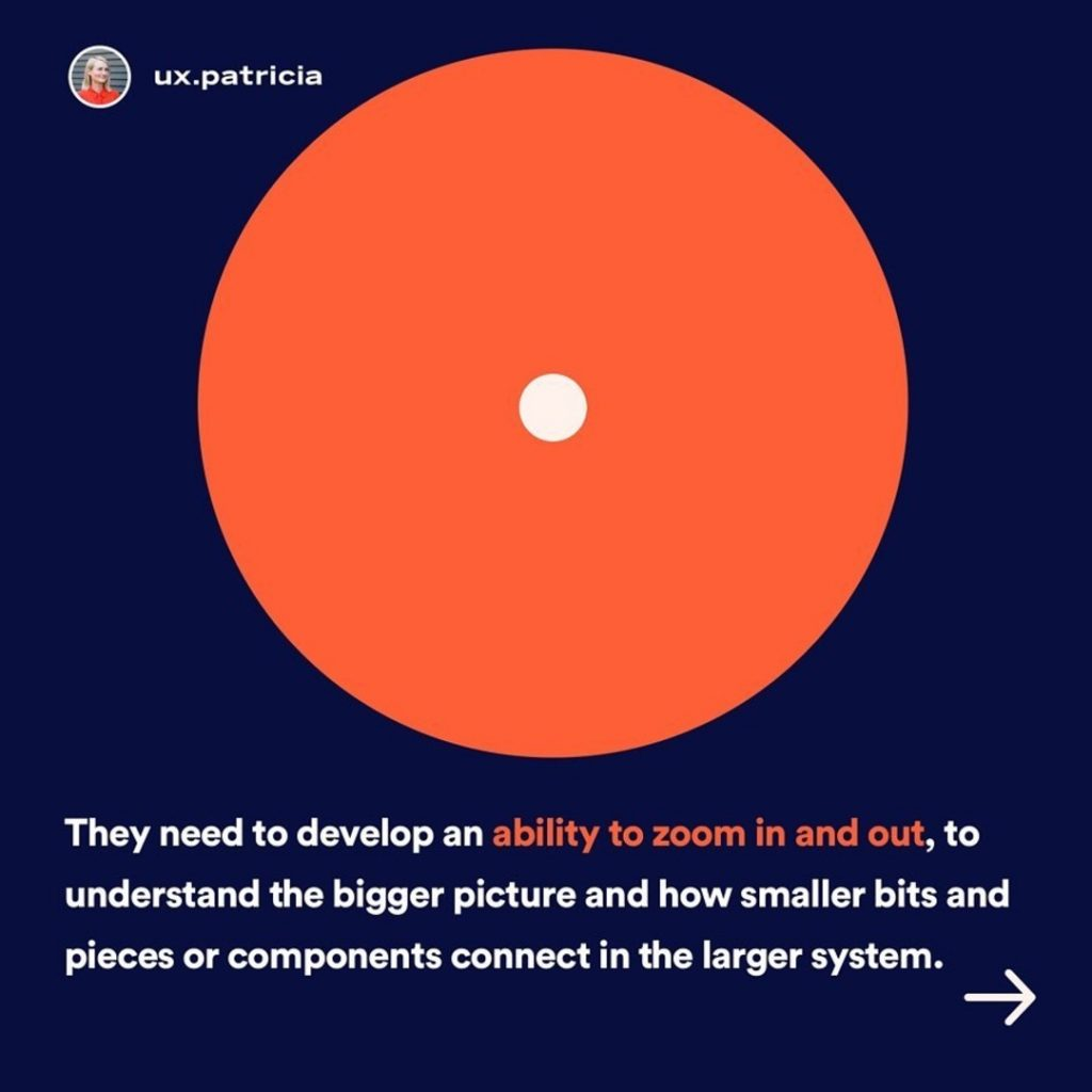 They need to develop an ability to zoom in and out, to understand the bigger picture and how smaller bits and pieces or components connect in the larger system.