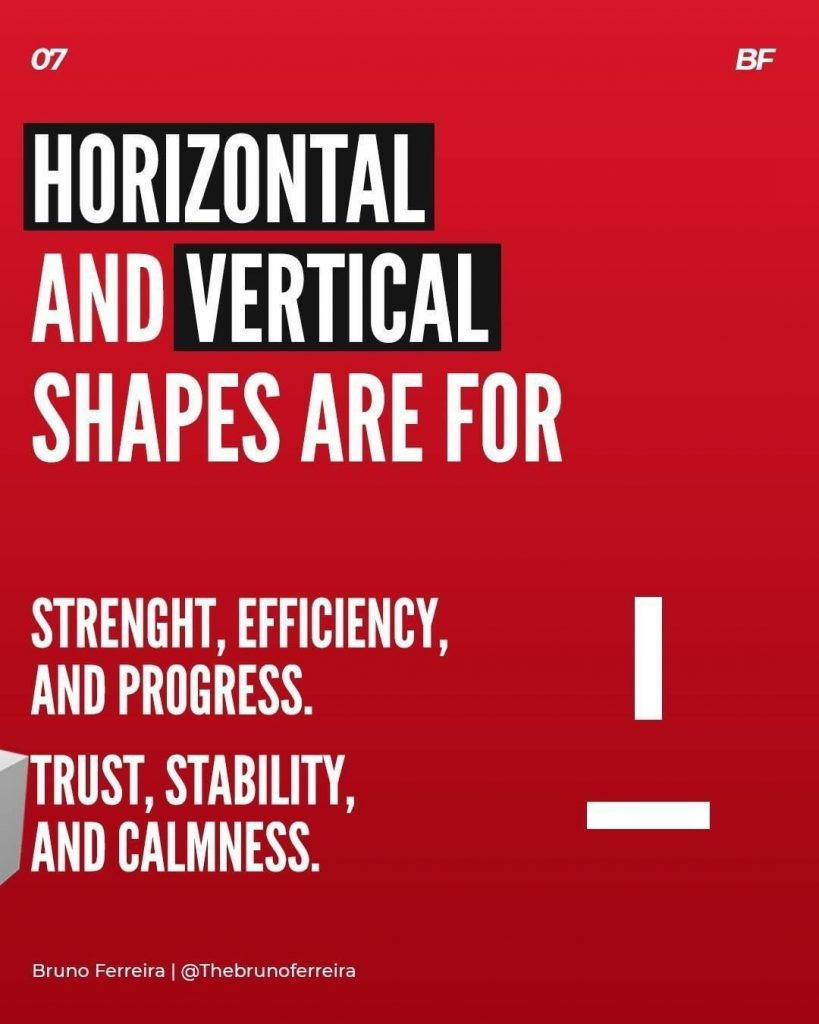 Horizontal and vertical shapes are for strenght, efficiency, and progress. Trust, stability, and calmness.