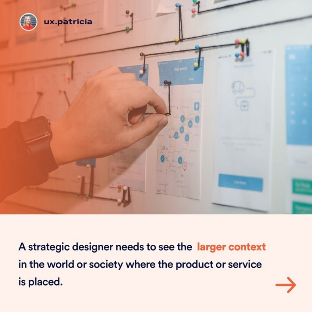 A strategic designer needs to see the larger context in the world or society where the product or service is placed.