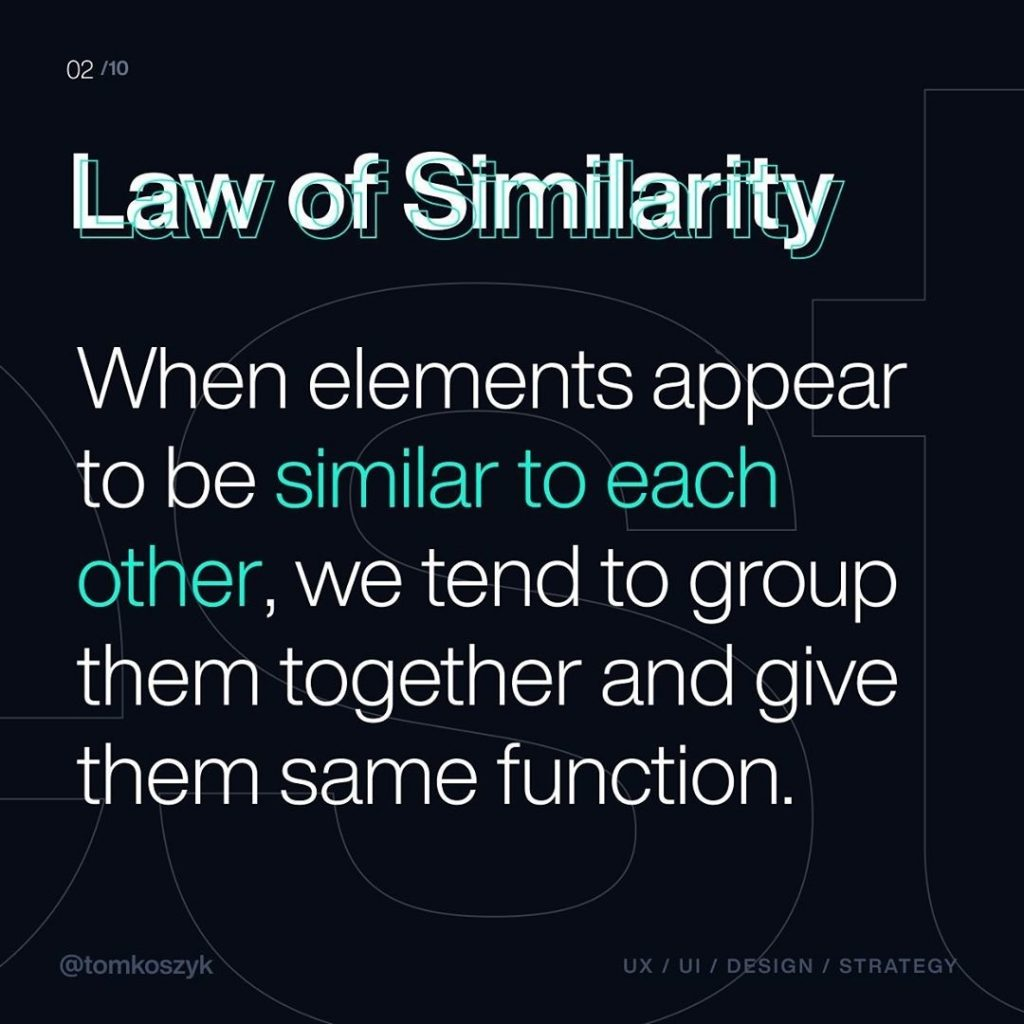 Law of Similarity  When elements appear to be similar to each other, we tend to group them together and give them the same function.