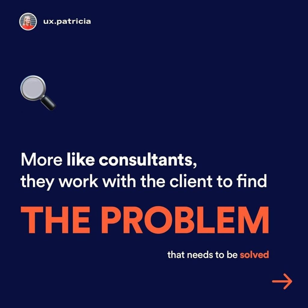 More like consultants, they work with the client to find THE PROBLEM that needs to be solved.
