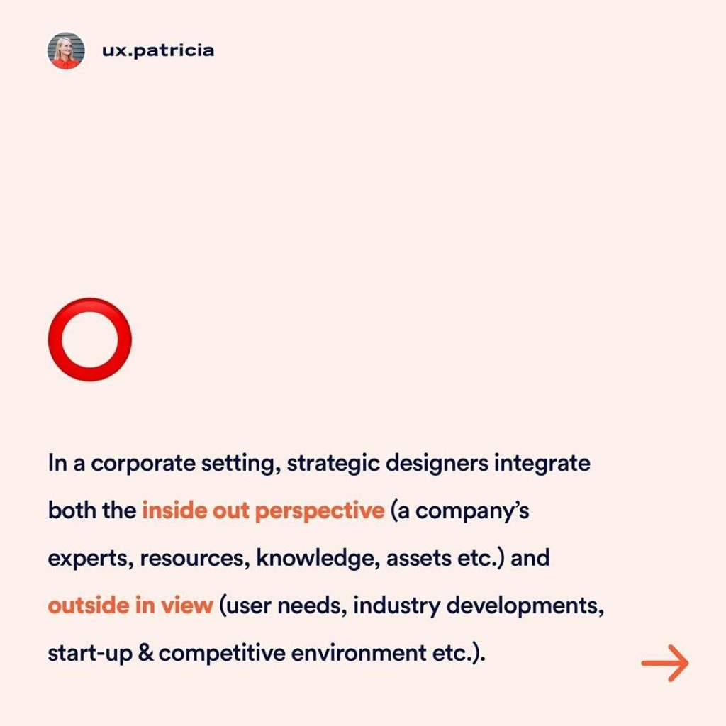In a corporate setting, strategic designers integrate both the inside out perspective (a company's experts, resources, knowledge, assets, etc.) and outside in view (user needs, industry developments, start-up & competitive environment, etc.)