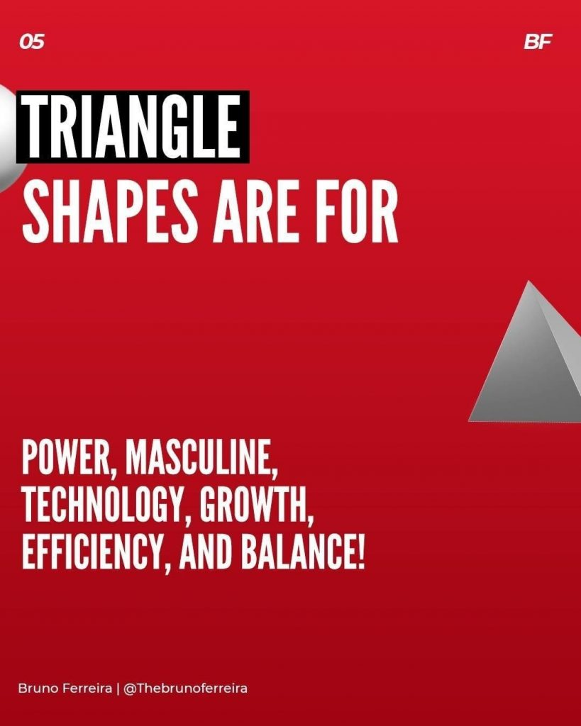Triangle shapes are for power, masculine, technology, growth, efficiency, and balance!