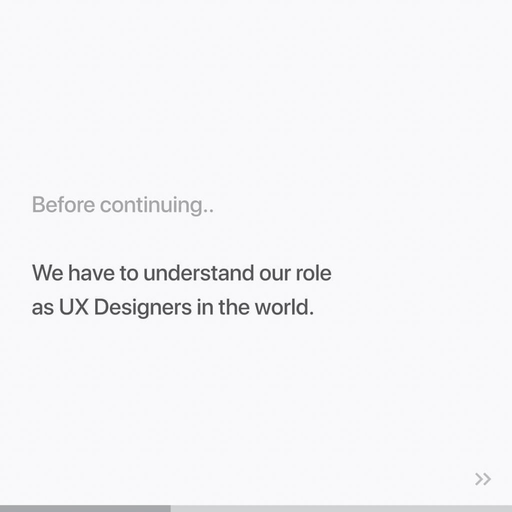 Before continuing...  We have to understand our role as UX Designers in the world.