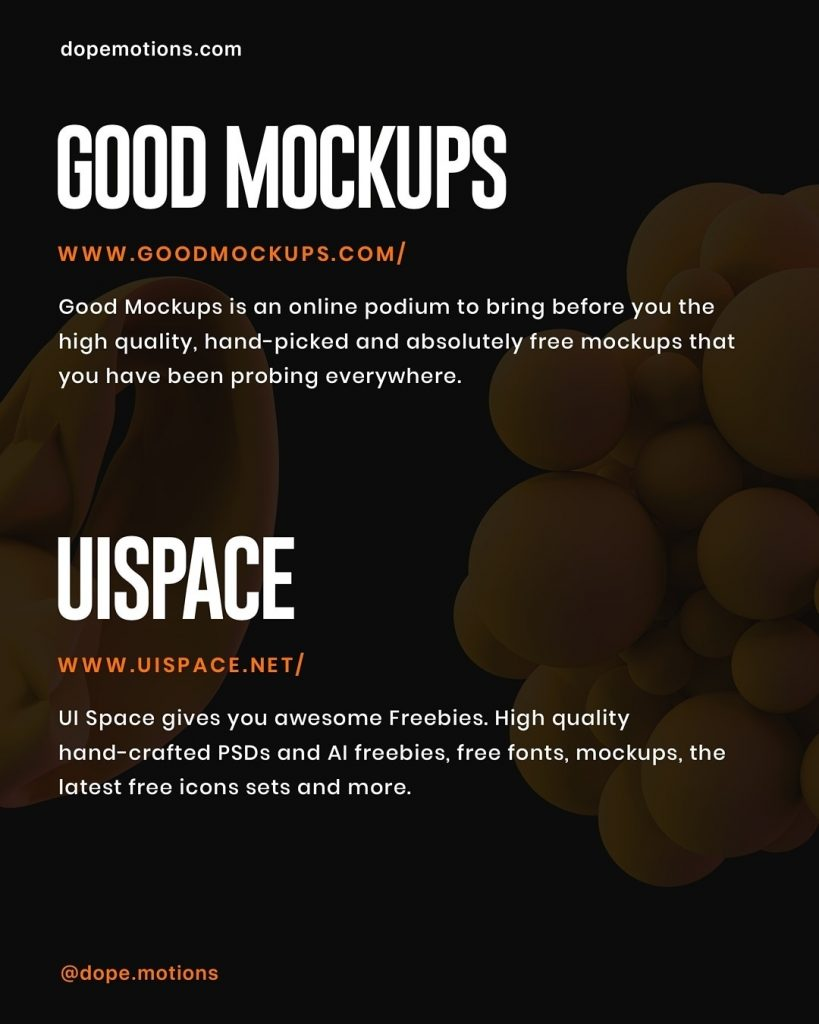 GOOD MOCKUPS  Good Mockups is an online podium to bring before you the high quality, hand-picked and absolutely free mockups that you have been probing everywhere.  UISPACE  UI Space gives you awesome Freebies. High quality hand-crafted PSDs and Al freebies, free fonts, mockups, the latest free icons sets and more.
