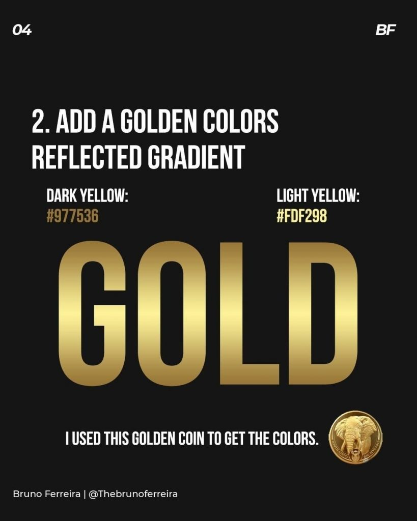 Add a golden colors reflected gradient  Dark yellow: #977536 Light yellow:  #fdf298  We used this golden coin to get the colors.