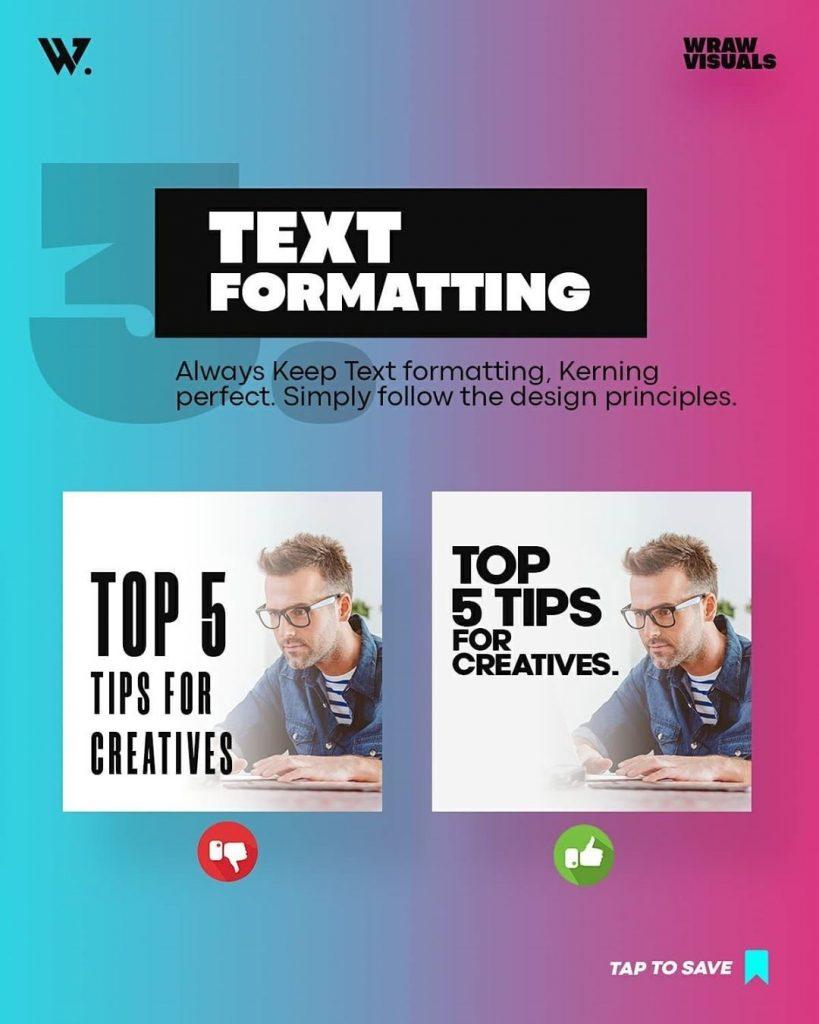 Text Formatting Always Keep Text formatting, Kerning perfect. Simply follow the design principles.