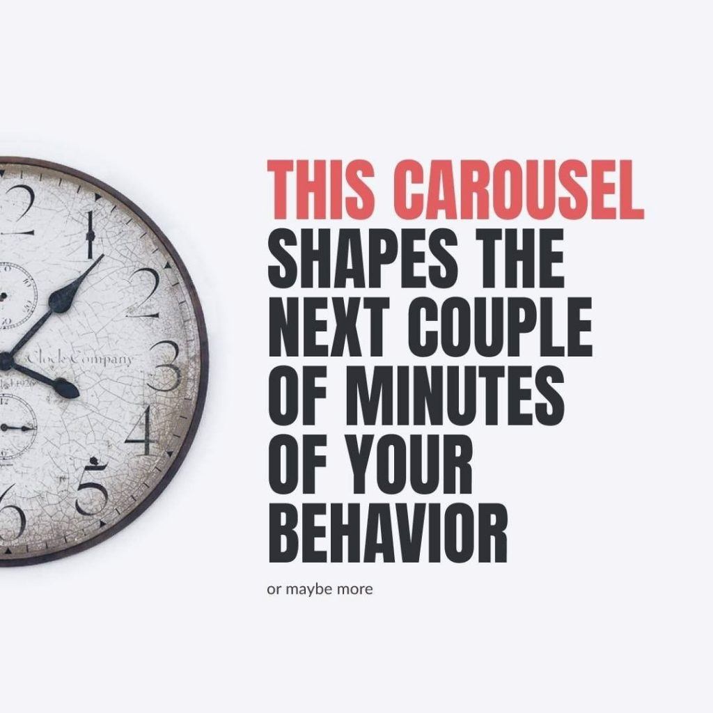 This carousel shapes the next couple of minutes of your behavior  or maybe more
