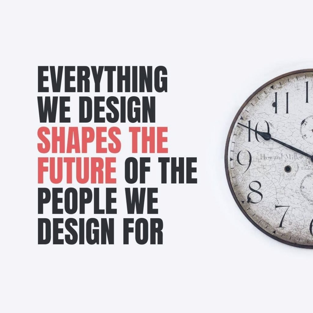 Everything we design shapes the future of the people we design for