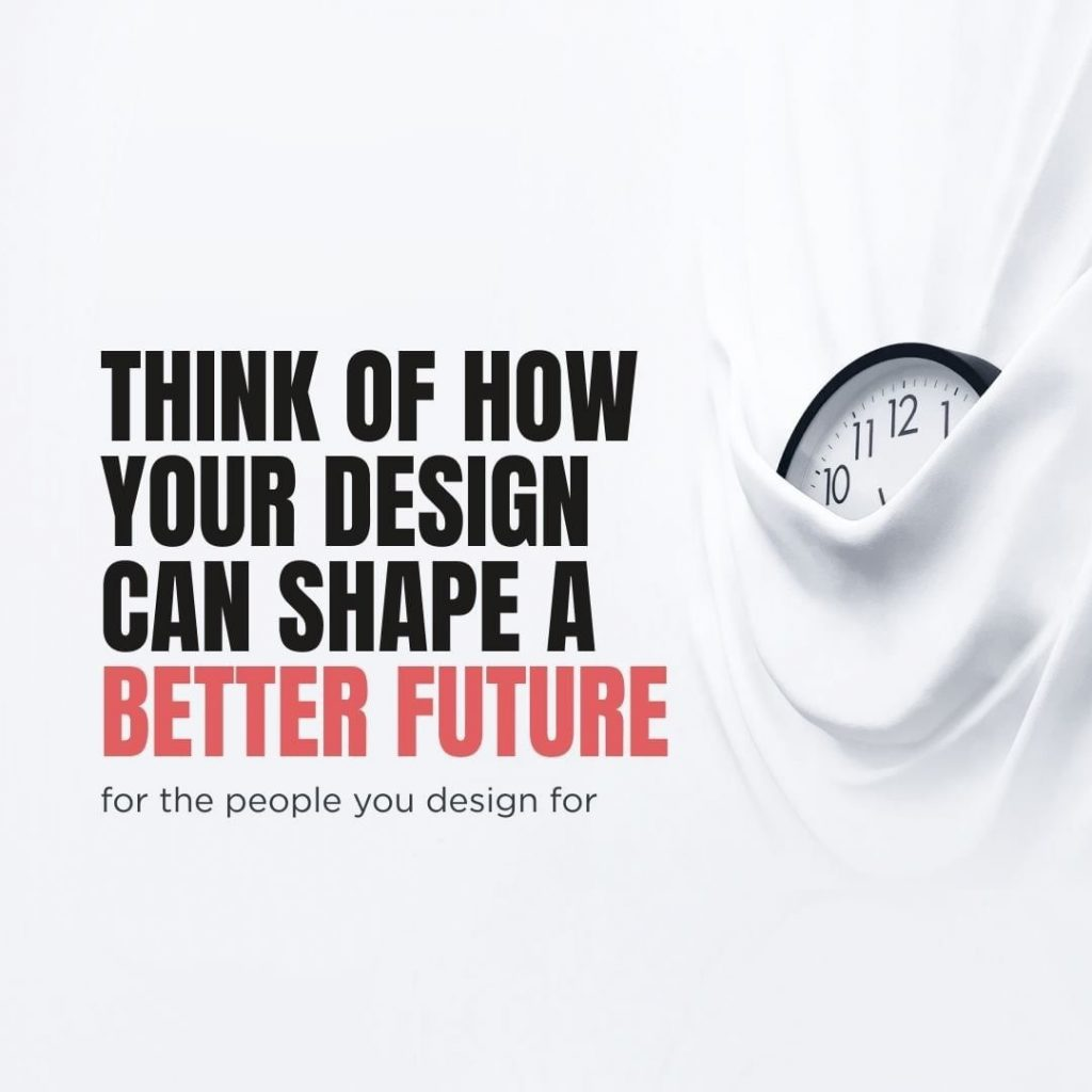 Think of how your design can shape a better future  for the people you design for