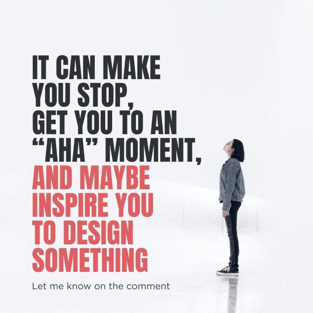 """It can make you stop, get you to an """"aha"""" moment, and maybe inspire you to design something  Let me know on the comment"""