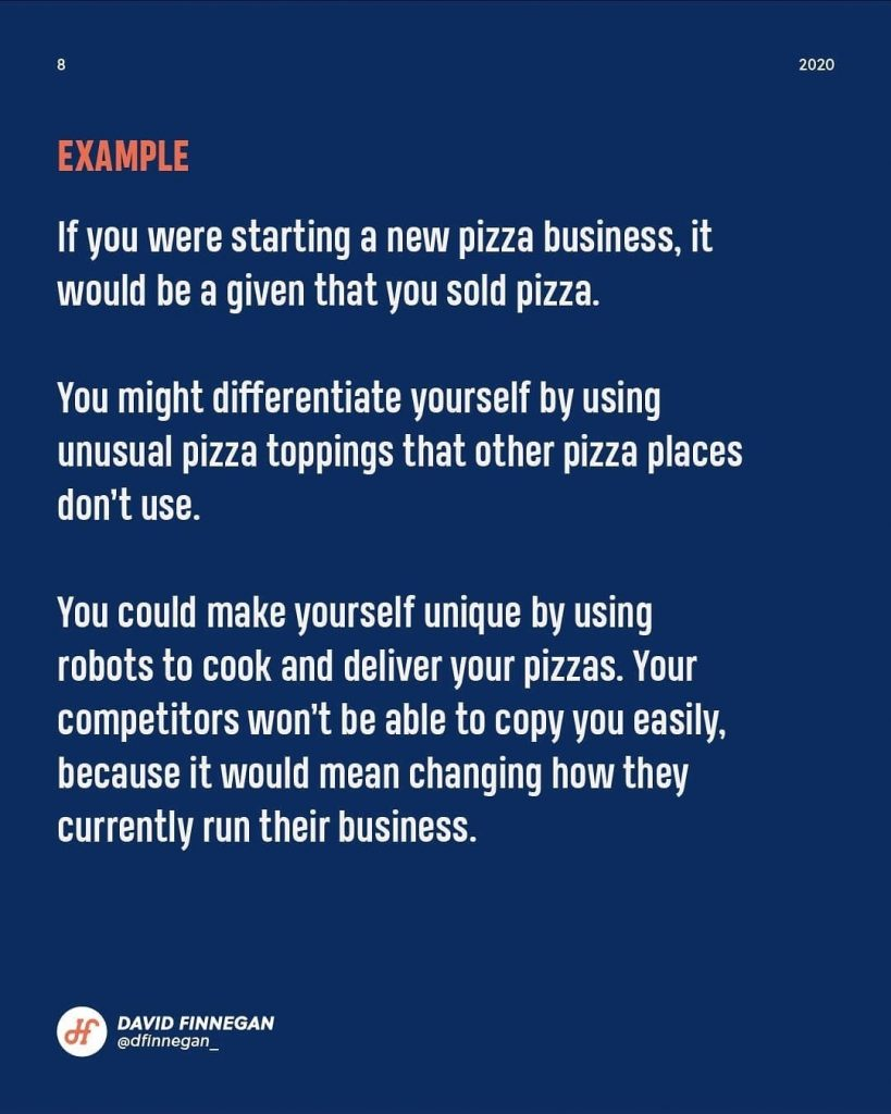 Example  If you were starting a new pizza business, it would be a given that you sold pizza.  You might differentiate yourself by using unusual pizza toppings that other pizza places don't use.  You could make yourself unique by using robots to cook and deliver your pizzas. Your competitors won't be able to copy you easily, because it would mean changing how they currently run their business.