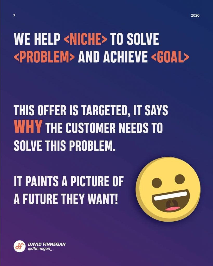 We help <niche> to solve <problem> and achieve  This offer is targeted, it says wwi the customer needs to solve this problem.  It paints a picture of a future they want!