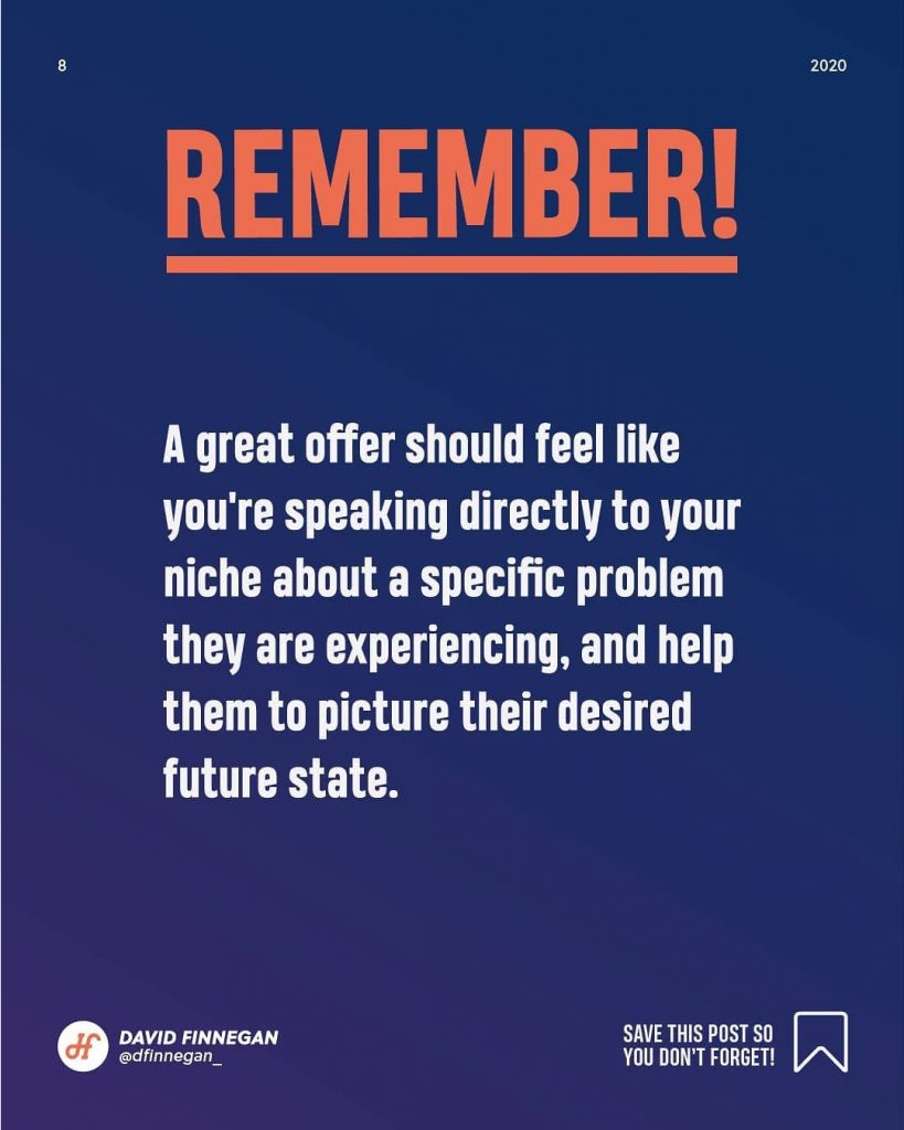 Remember!  A great offer should feel like you're speaking directly to your niche about a specific problem they are experiencing, and help them to picture their desired future state.