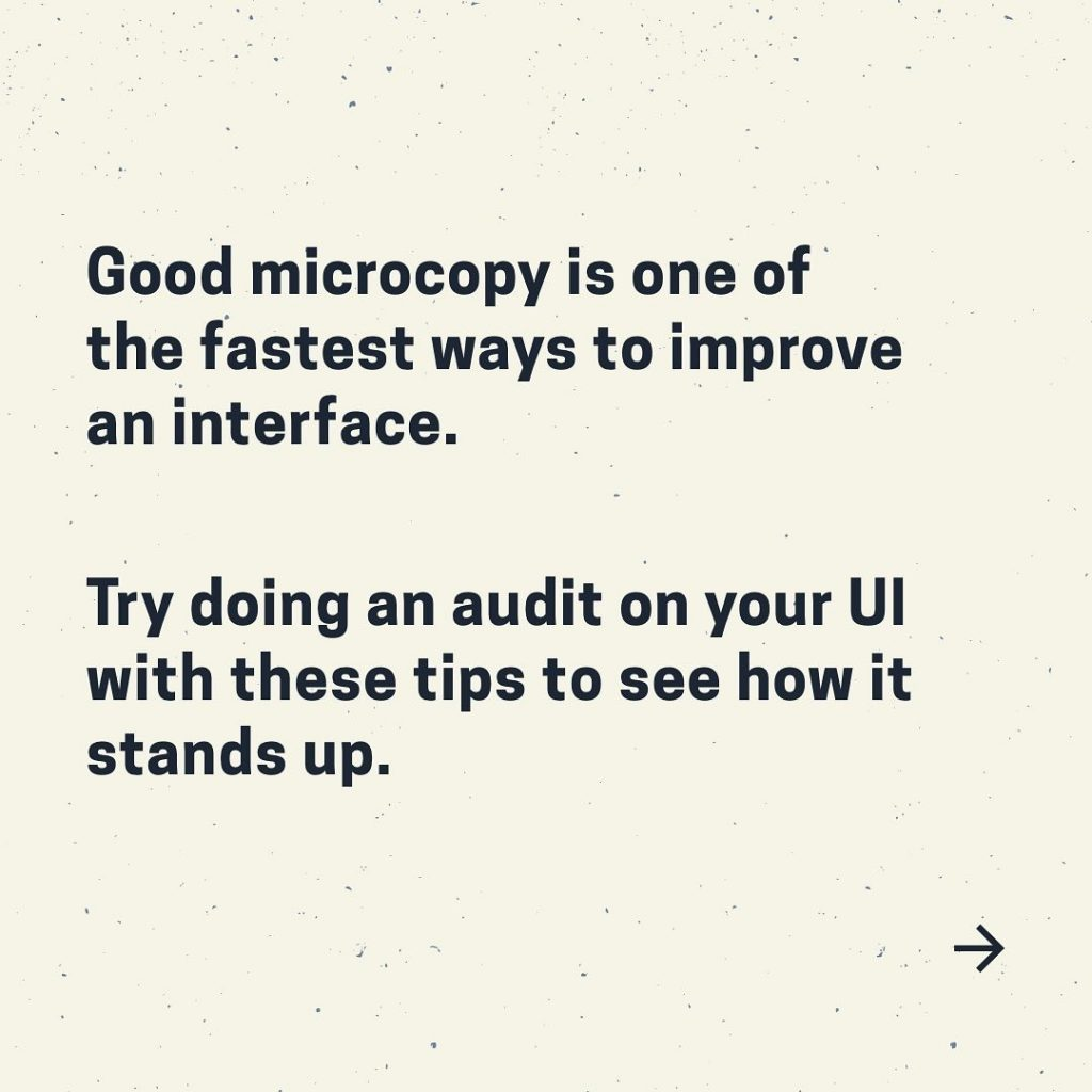 Good microcopy is one of the fastest ways to improve an interface.  Try doing an audit on your UI with these tips to see how it stands up.