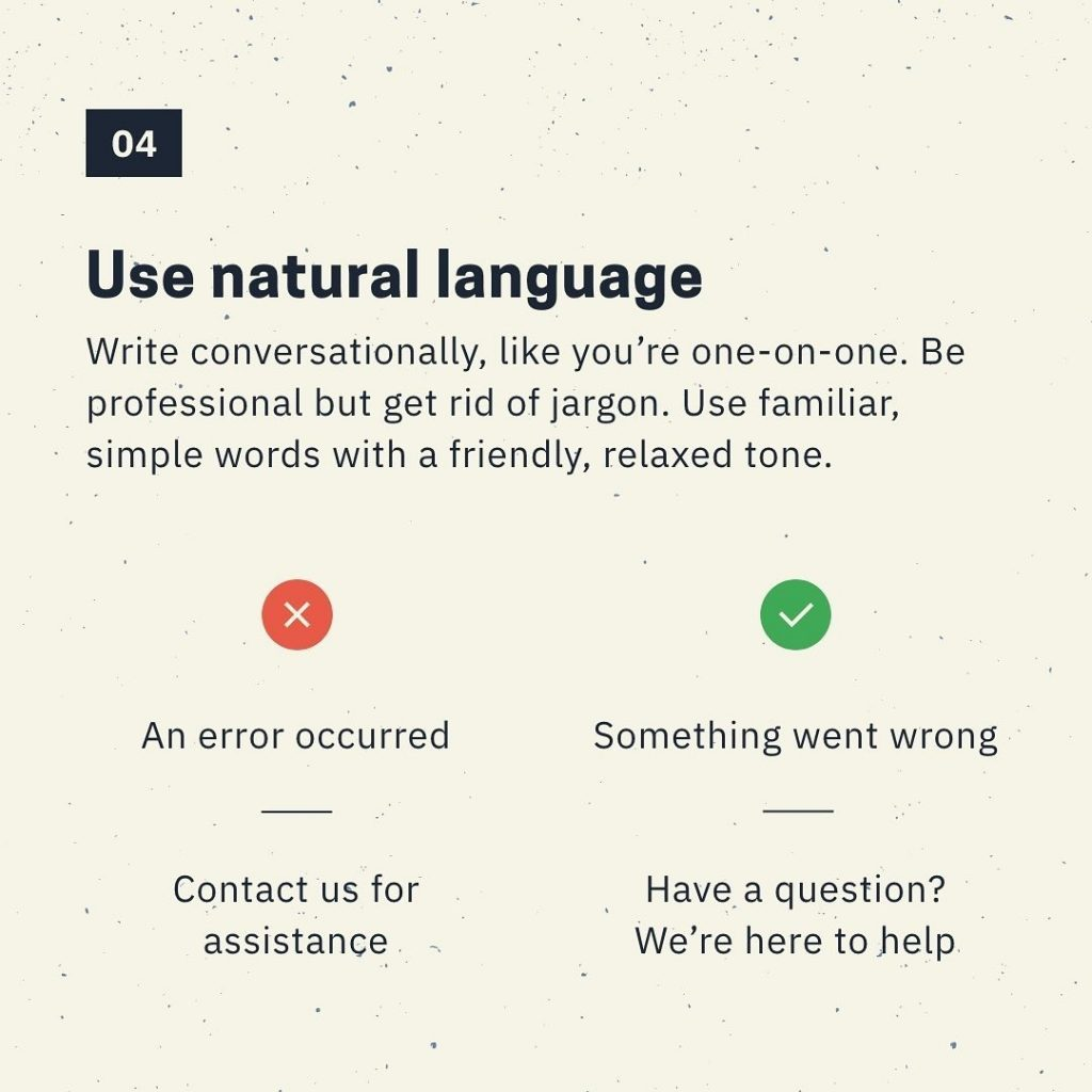 Use natural language  Write conversationally, like you're one-on-one. Be profe.ssional but get rid of jargon. Use familiar, simple words with a friendly, relaxed tone.